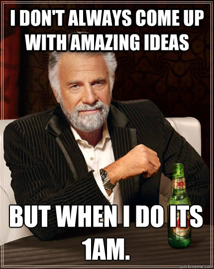 i dont always come up with amazing ideas but when i do its  - The Most Interesting Man In The World