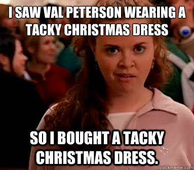 i saw val peterson wearing a tacky christmas dress so i boug - I saw... So I bought...