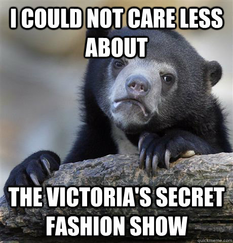 i could not care less about the victorias secret fashion sh - Confession Bear