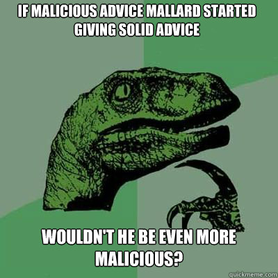 if malicious advice mallard started giving solid advice woul - Philosoraptor