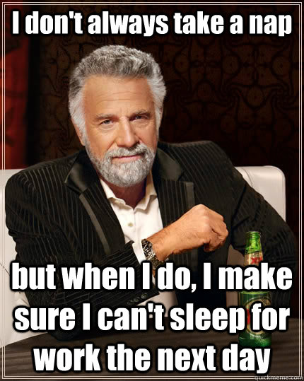 i dont always take a nap but when i do i make sure i cant - The Most Interesting Man In The World