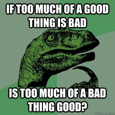 if too much of a good thing is bad is too much of a bad thin - Philosiraptor