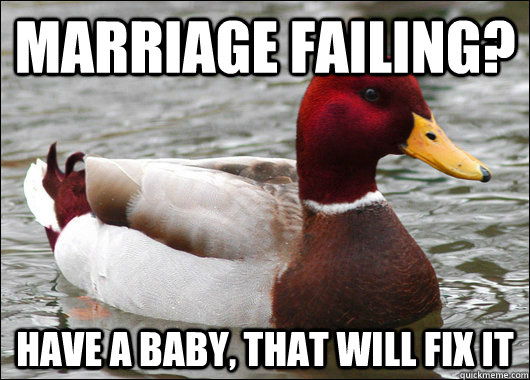 marriage failing have a baby that will fix it - Malicious Advice Mallard