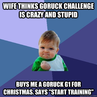wife thinks goruck challenge is crazy and stupid buys me a g - Success Kid
