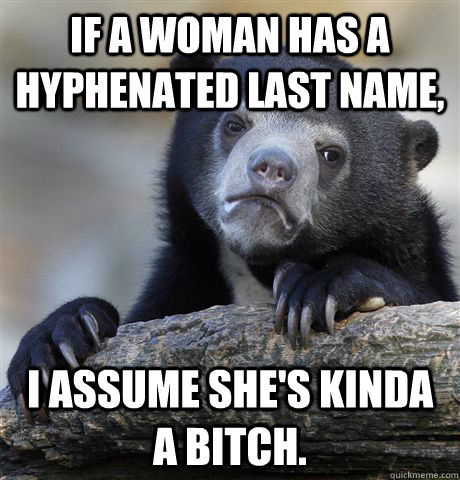 if a woman has a hyphenated last name i assume shes kinda - Confession Bear