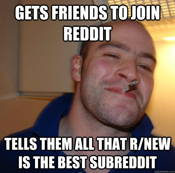 gets friends to join reddit tells them all that rnew is the - Good Guy Greg