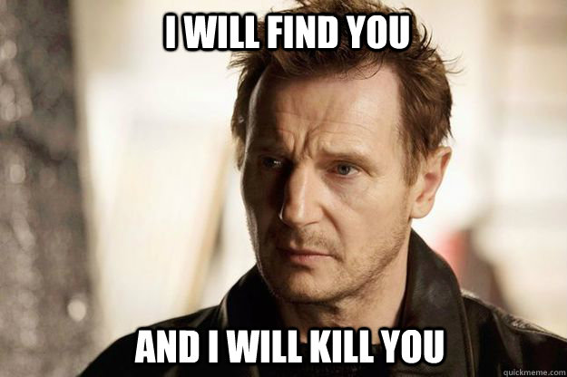 i will find you and i will kill you - Liam neeson