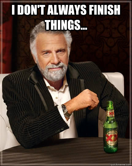 i dont always finish things  - The Most Interesting Man In The World