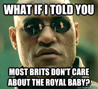 what if i told you most brits dont care about the royal bab - Matrix Morpheus