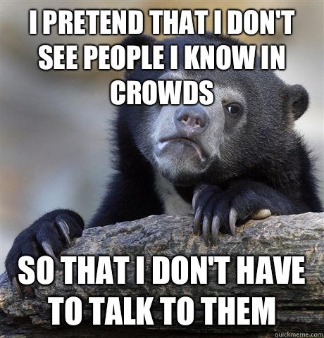 I pretend that I dont see people I know in crowds So that I  - Confession Bear