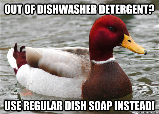 out of dishwasher detergent use regular dish soap instead - Malicious Advice Mallard