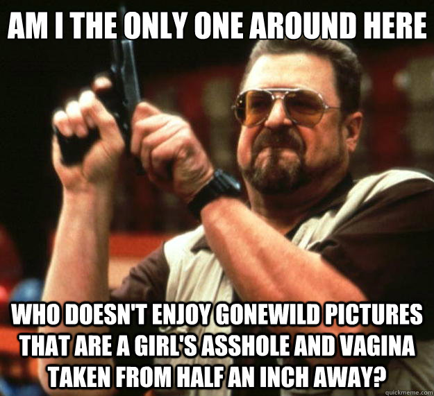 am i the only one around here who doesnt enjoy gonewild pic - Big Lebowski
