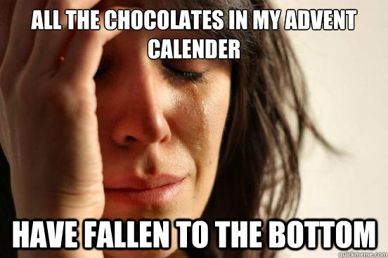 all the chocolates in my advent calender have fallen to the  - First World Problems