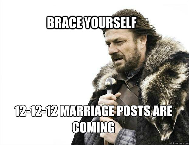 brace yourself 121212 marriage posts are coming - BRACE YOURSELF SOLO QUEUE