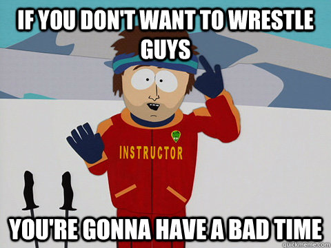 if you dont want to wrestle guys youre gonna have a bad ti - Super Cool Ski Instructor South park