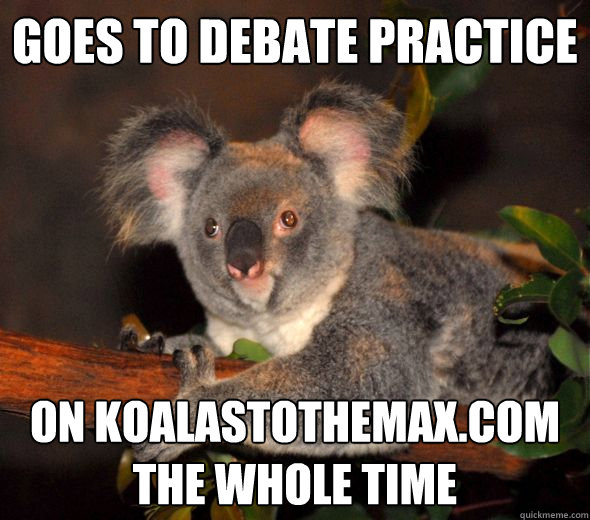 goes to debate practice on koalastothemaxcom the whole time -