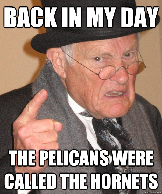 back in my day the pelicans were called the hornets - back in my day