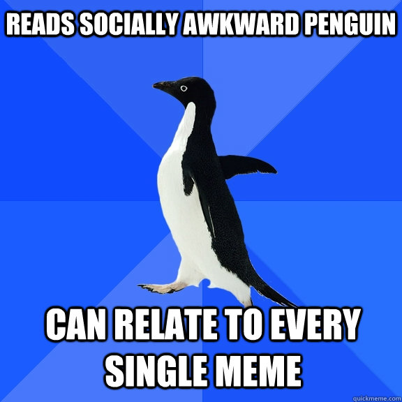 reads socially awkward penguin can relate to every single me - Socially Awkward Penguin