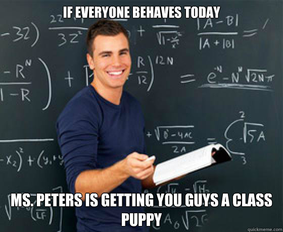 if everyone behaves today ms peters is getting you guys a c - Scumbag College-aged Substitute Teacher