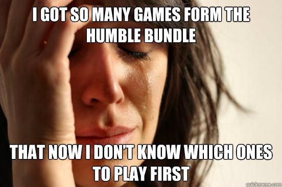 i got so many games form the humble bundle that now i dont  - First World Problems