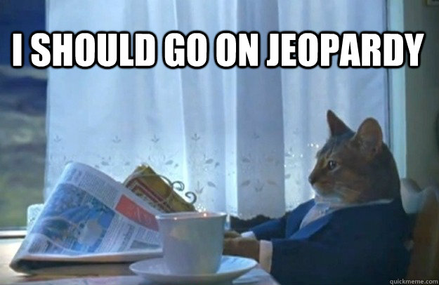 i should go on jeopardy - Sophisticated Cat