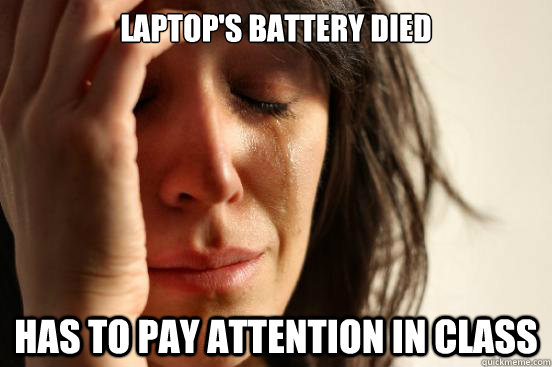 laptops battery died has to pay attention in class - First World Problems