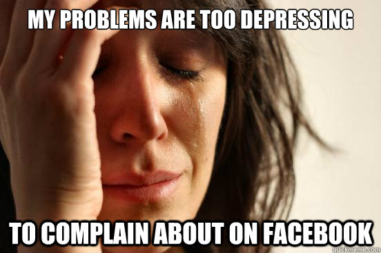 my problems are too depressing to complain about on facebook - First World Problems