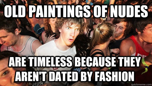 old paintings of nudes are timeless because they arent date - Sudden Clarity Clarence