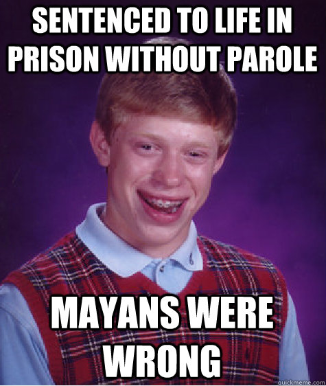 sentenced to life in prison without parole mayans were wrong - Bad Luck Brian