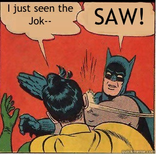 I just seen the Jok SAW - Slappin Batman