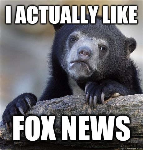 I actually like Fox News  - Confession Bear