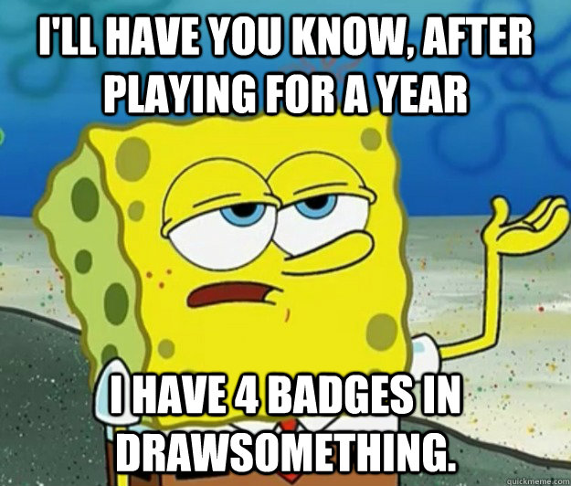 ill have you know after playing for a year i have 4 badges - Tough Spongebob