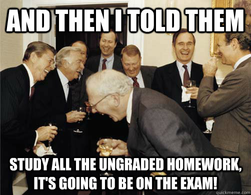 and then i told them study all the ungraded homework its g - And then I told them