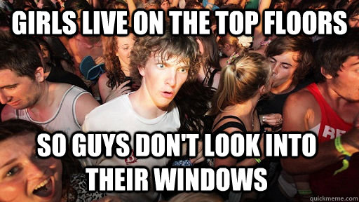 girls live on the top floors so guys dont look into their w - Sudden Clarity Clarence