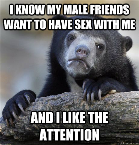 i know my male friends want to have sex with me and i like  - Confession Bear
