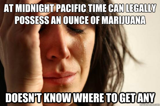 at midnight pacific time can legally possess an ounce of mar - First World Problems
