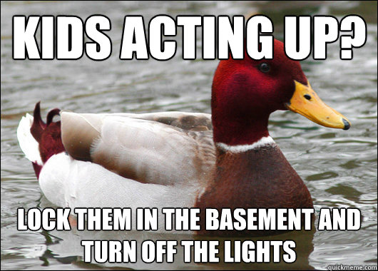kids acting up lock them in the basement and turn off the l - Malicious Advice Mallard