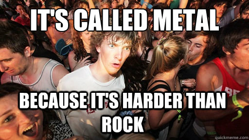 its called metal because its harder than rock - Sudden Clarity Clarence