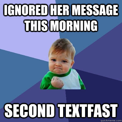 ignored her message this morning second textfast - Success Kid