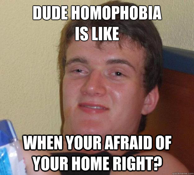 dude homophobia is like when your afraid of your home right - 10 Guy