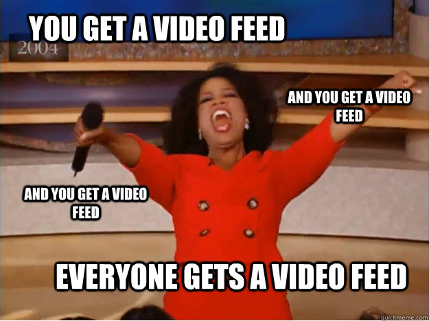 you get a video feed everyone gets a video feed and you get  - oprah you get a car