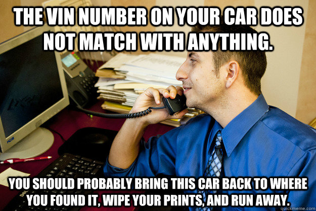 the vin number on your car does not match with anything y - Sarcastic Insurance Agent