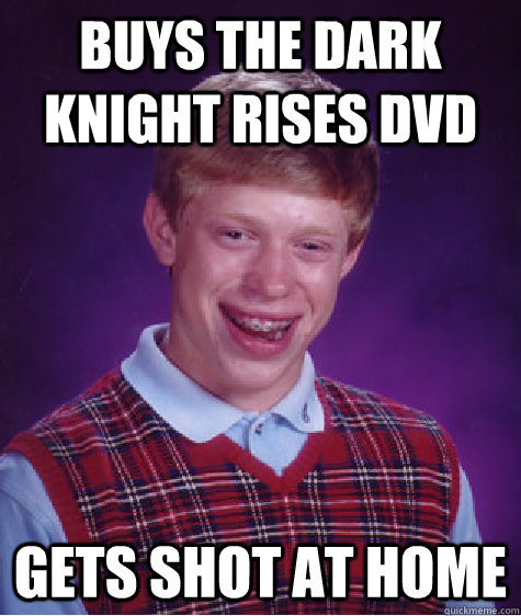 buys the dark knight rises dvd gets shot at home - Bad Luck Brian
