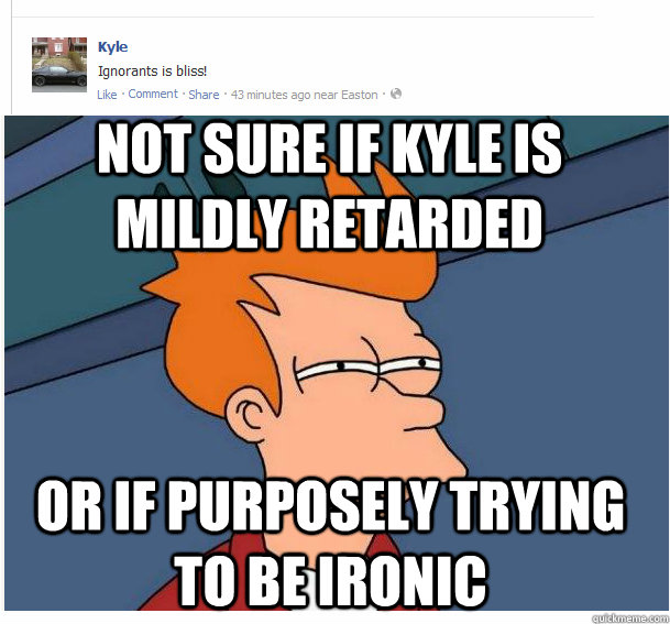 not sure if kyle is mildly retarded or if purposely trying t - Fry