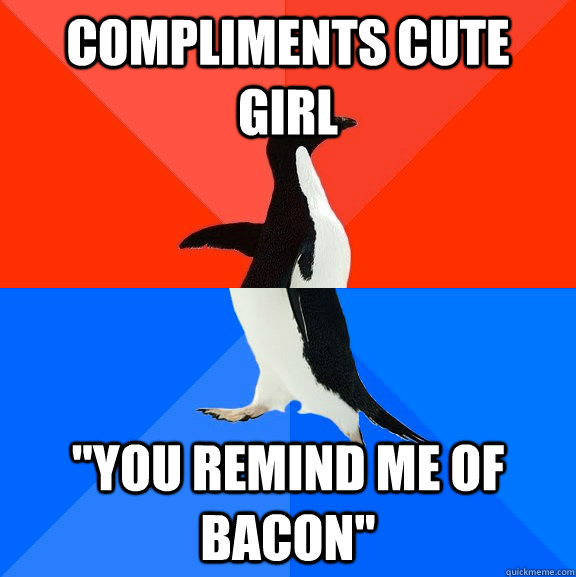 compliments cute girl you remind me of bacon - Socially Awesome Awkward Penguin