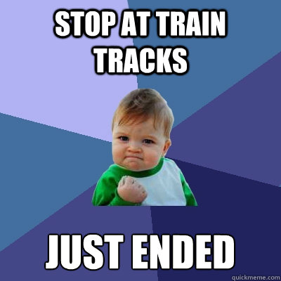 stop at train tracks just ended - Success Kid