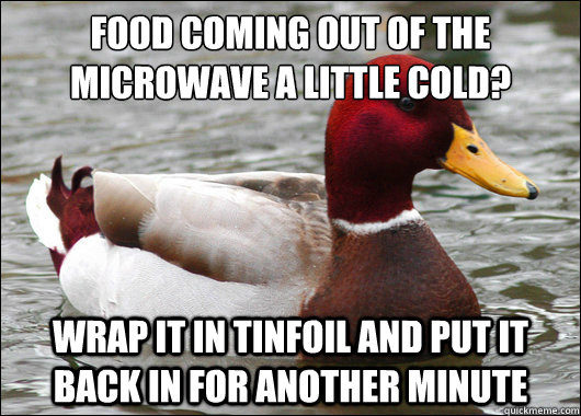 food coming out of the microwave a little cold wrap it in  - Malicious Advice Mallard