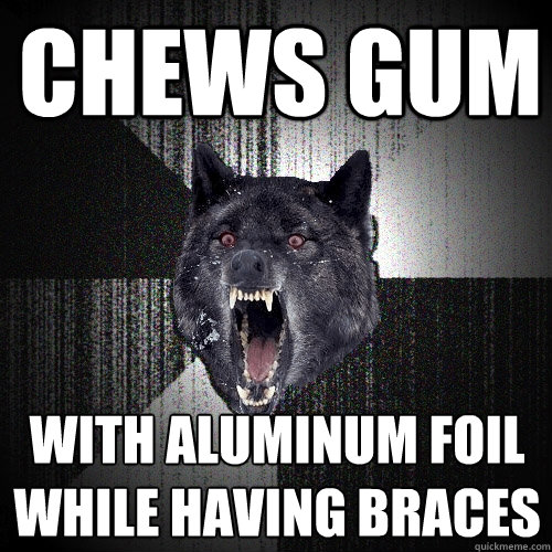 chews gum with aluminum foil while having braces - Insanity Wolf