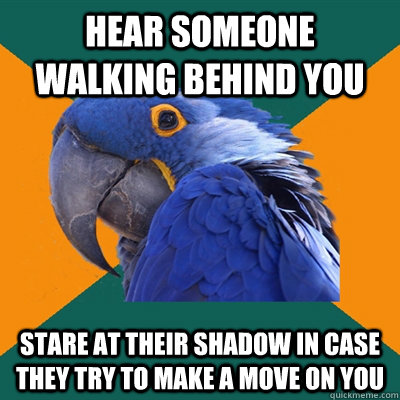 hear someone walking behind you stare at their shadow in cas - Paranoid Parrot