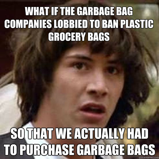 what if the garbage bag companies lobbied to ban plastic gro - conspiracy keanu